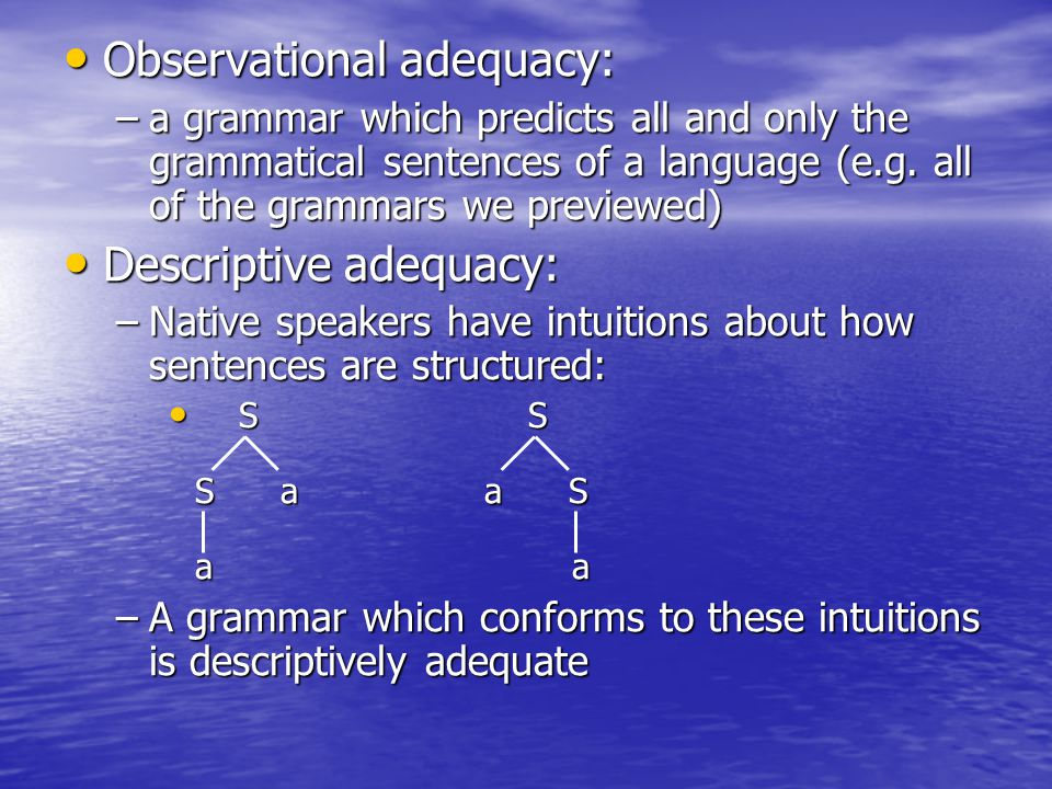Observational adequacy: Observational adequacy: –a grammar which predicts all and only the grammatical sentences of a language (e.g. all of the gramma