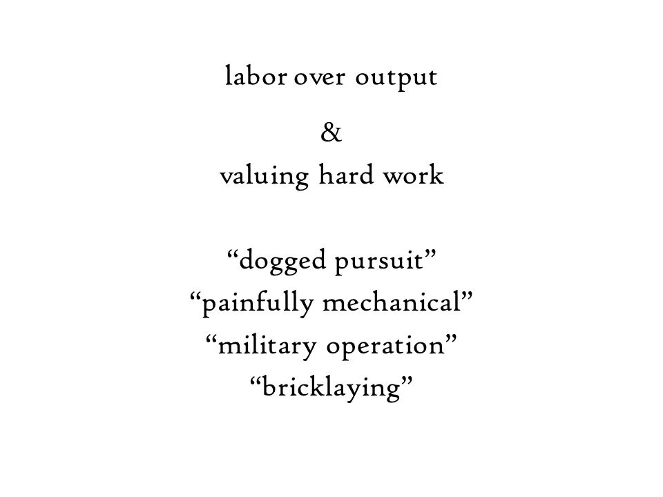 labor over output & valuing hard work dogged pursuit painfully mechanical military operation bricklaying