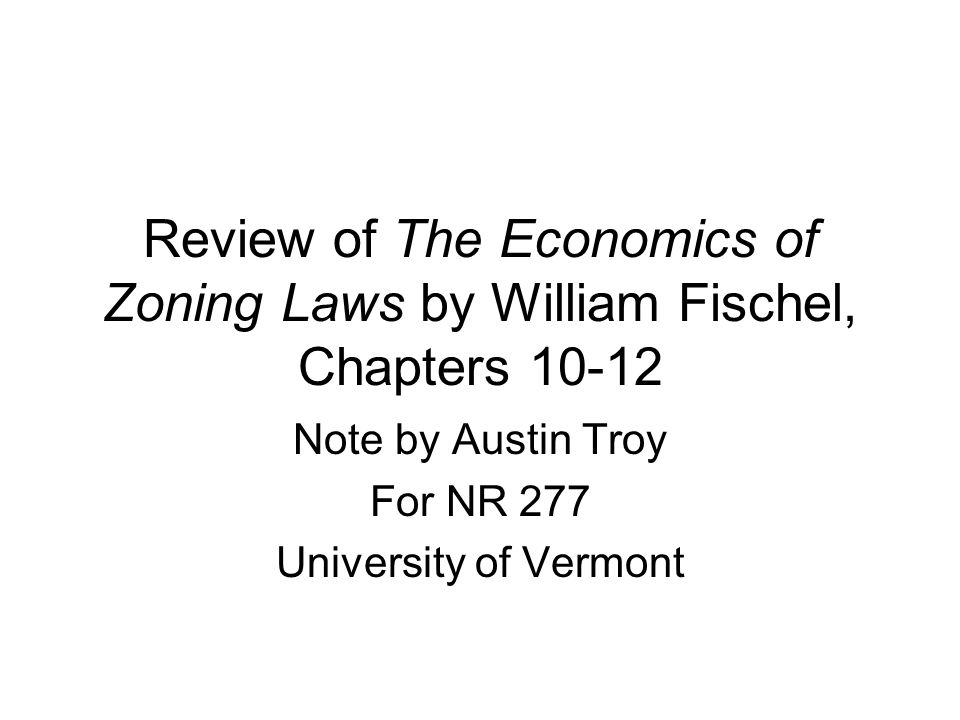 Review of The Economics of Zoning Laws by William Fischel, Chapters 10-12 Note by Austin Troy For NR 277 University of Vermont
