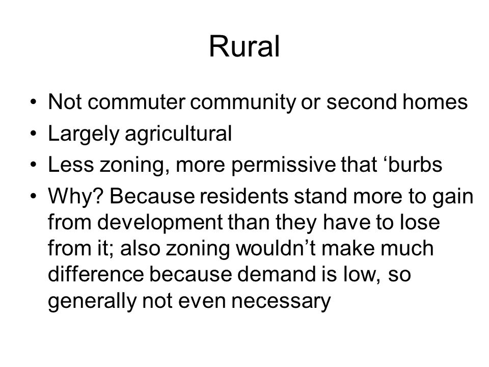 Rural Not commuter community or second homes Largely agricultural Less zoning, more permissive that 'burbs Why.