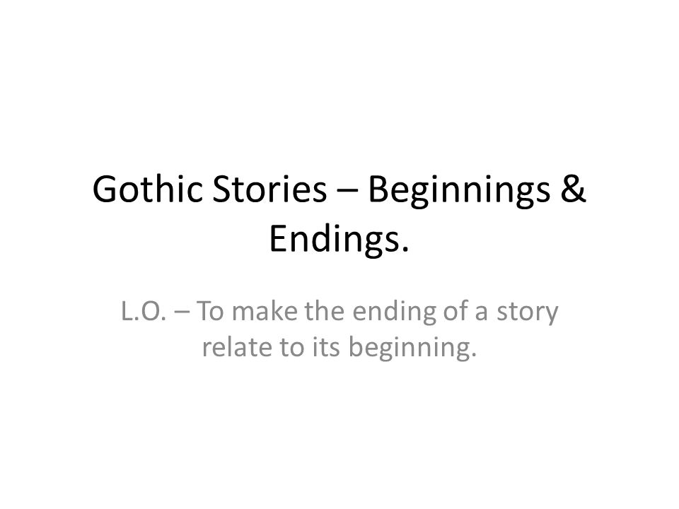 Gothic Stories – Beginnings & Endings. L.O.