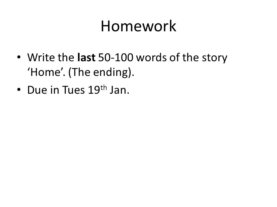 Homework Write the last 50-100 words of the story 'Home'. (The ending). Due in Tues 19 th Jan.