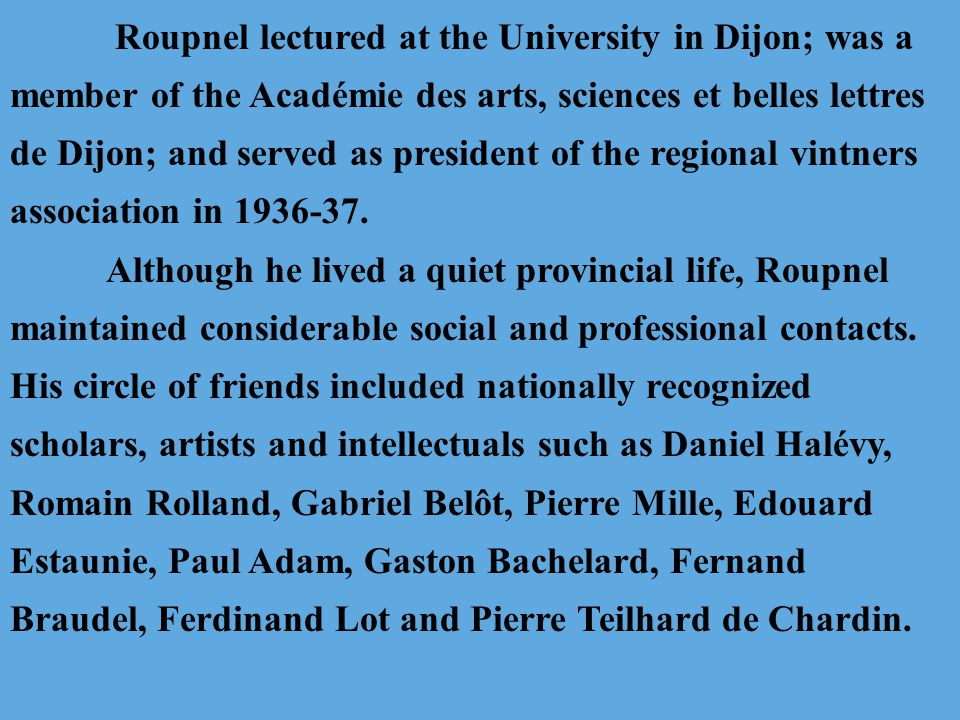 Roupnel lectured at the University in Dijon; was a member of the Académie des arts, sciences et belles lettres de Dijon; and served as president of the regional vintners association in