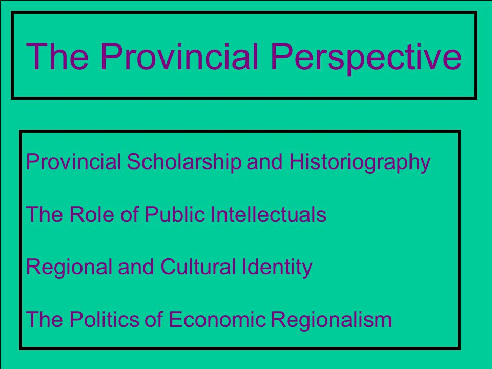 The Provincial Perspective Provincial Scholarship and Historiography The Role of Public Intellectuals Regional and Cultural Identity The Politics of Economic Regionalism