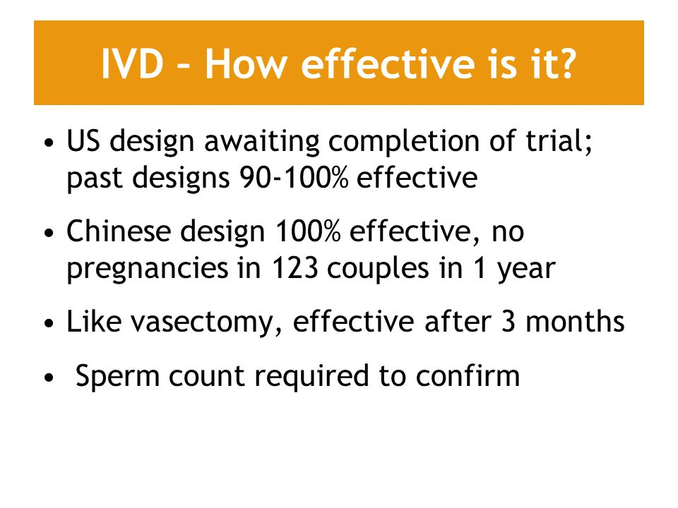 US design awaiting completion of trial; past designs 90-100% effective Chinese design 100% effective, no pregnancies in 123 couples in 1 year Like vasectomy, effective after 3 months Sperm count required to confirm IVD – How effective is it