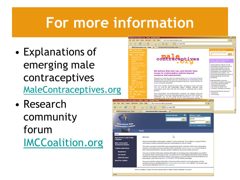 Explanations of emerging male contraceptives MaleContraceptives.org MaleContraceptives.org Research community forum IMCCoalition.org IMCCoalition.org For more information