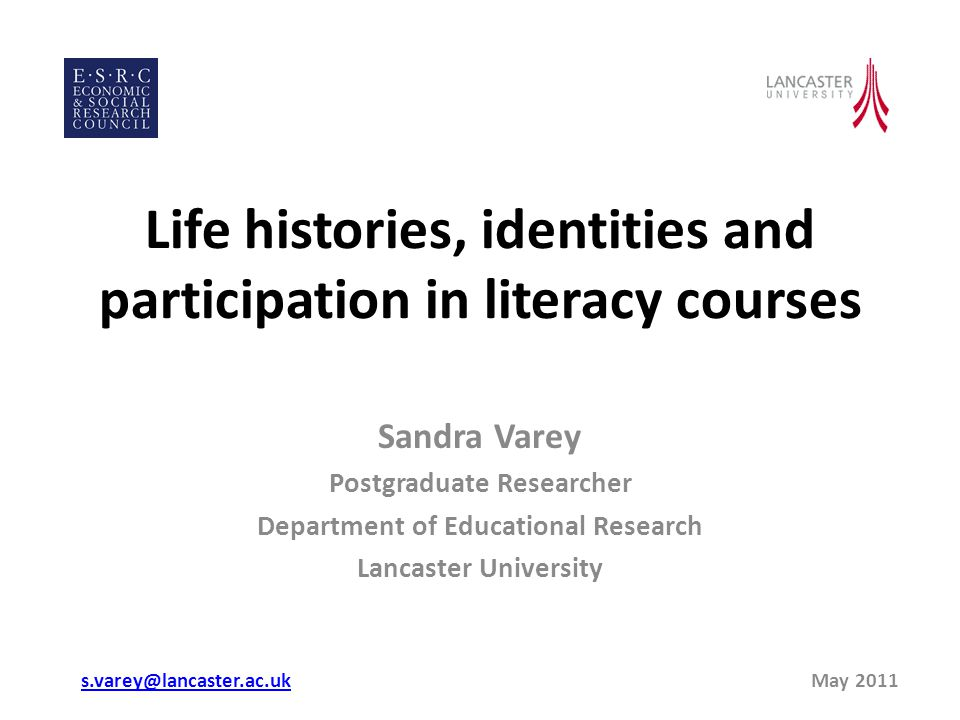 Life histories, identities and participation in literacy courses Sandra Varey Postgraduate Researcher Department of Educational Research Lancaster University s.varey@lancaster.ac.uks.varey@lancaster.ac.uk May 2011