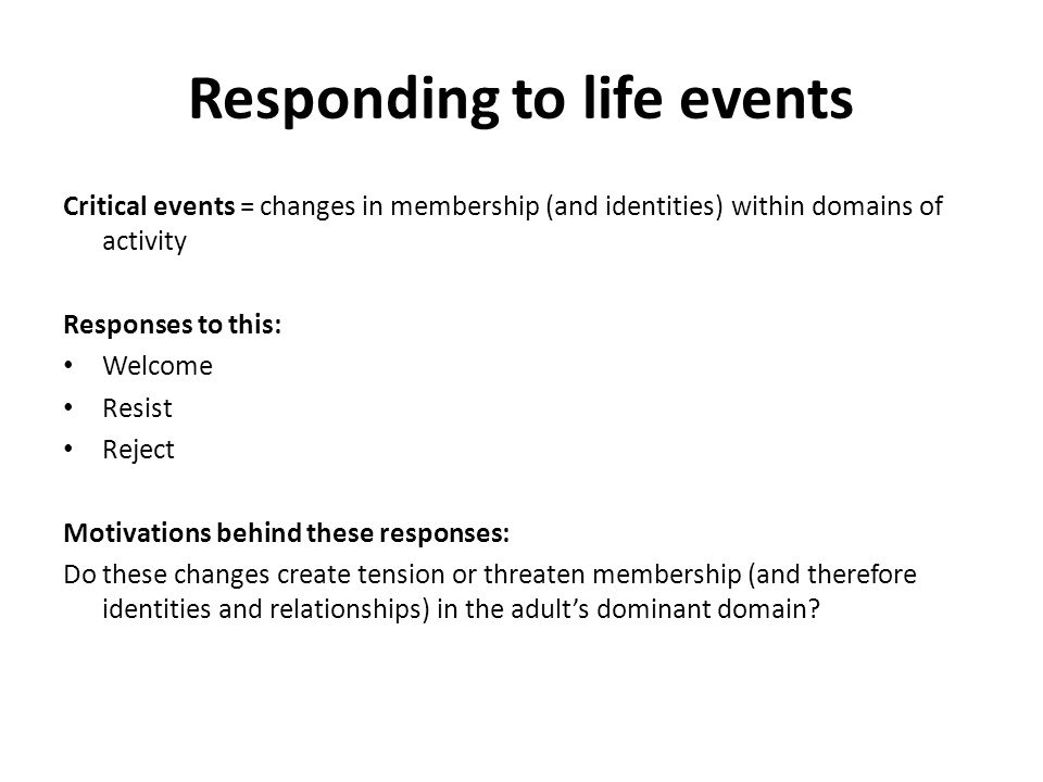 Responding to life events Critical events = changes in membership (and identities) within domains of activity Responses to this: Welcome Resist Reject Motivations behind these responses: Do these changes create tension or threaten membership (and therefore identities and relationships) in the adult's dominant domain