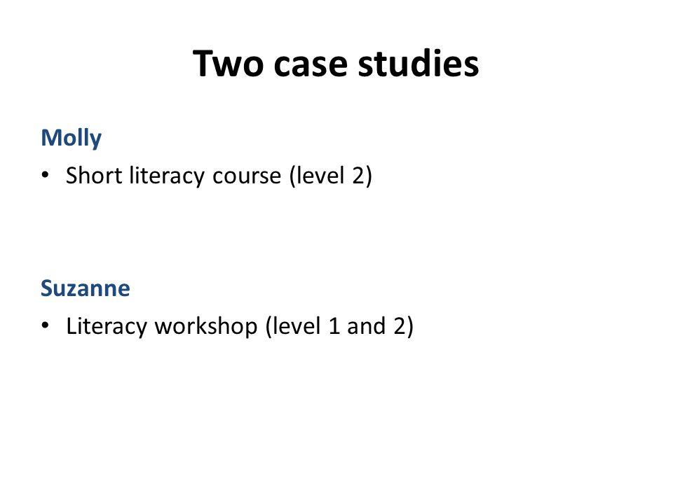 Two case studies Molly Short literacy course (level 2) Suzanne Literacy workshop (level 1 and 2)