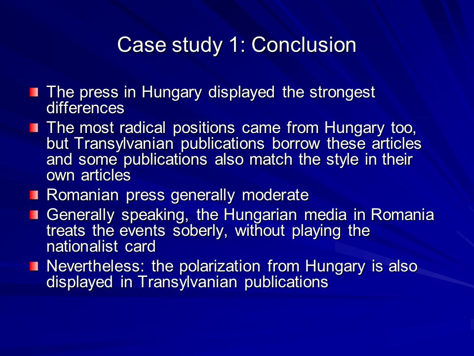 Case study 1: Conclusion The press in Hungary displayed the strongest differences The most radical positions came from Hungary too, but Transylvanian