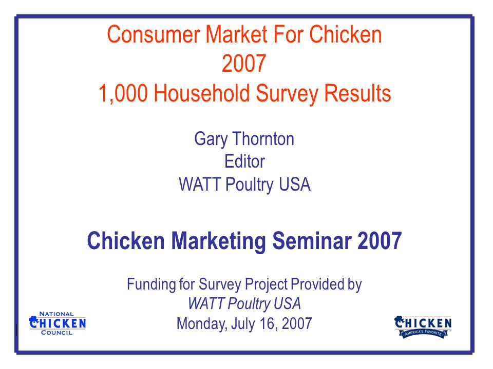 Consumer Market For Chicken 2007 1,000 Household Survey Results Gary Thornton Editor WATT Poultry USA Chicken Marketing Seminar 2007 Funding for Survey Project Provided by WATT Poultry USA Monday, July 16, 2007