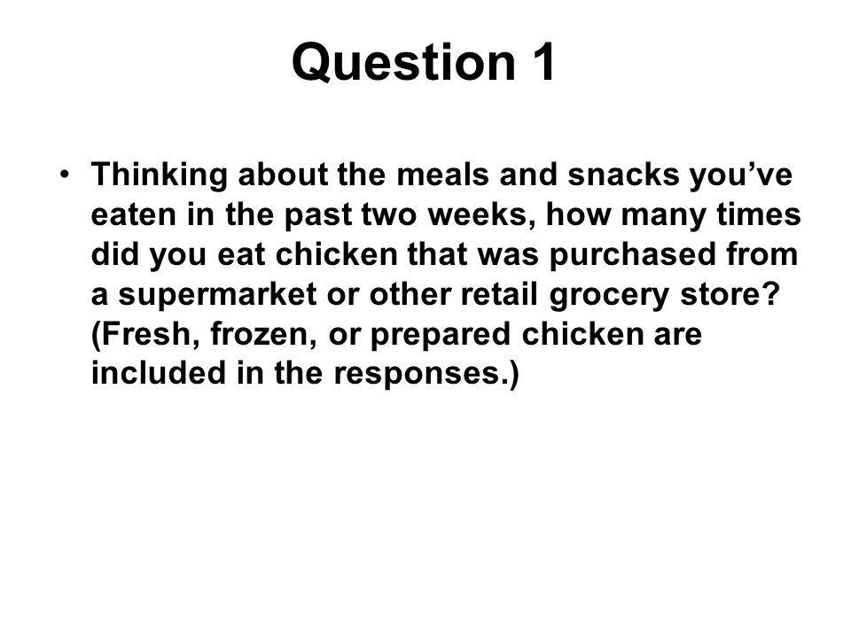 Question 1 Thinking about the meals and snacks you've eaten in the past two weeks, how many times did you eat chicken that was purchased from a supermarket or other retail grocery store.