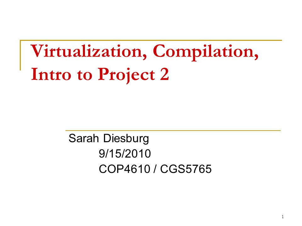 1 Virtualization, Compilation, Intro to Project 2 Sarah Diesburg 9/15/2010 COP4610 / CGS5765