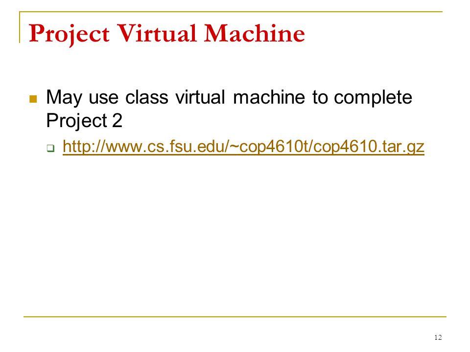 Project Virtual Machine May use class virtual machine to complete Project 2  http://www.cs.fsu.edu/~cop4610t/cop4610.tar.gz http://www.cs.fsu.edu/~cop4610t/cop4610.tar.gz 12