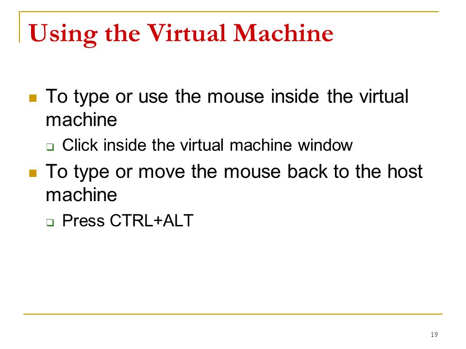 Using the Virtual Machine To type or use the mouse inside the virtual machine  Click inside the virtual machine window To type or move the mouse back to the host machine  Press CTRL+ALT 19