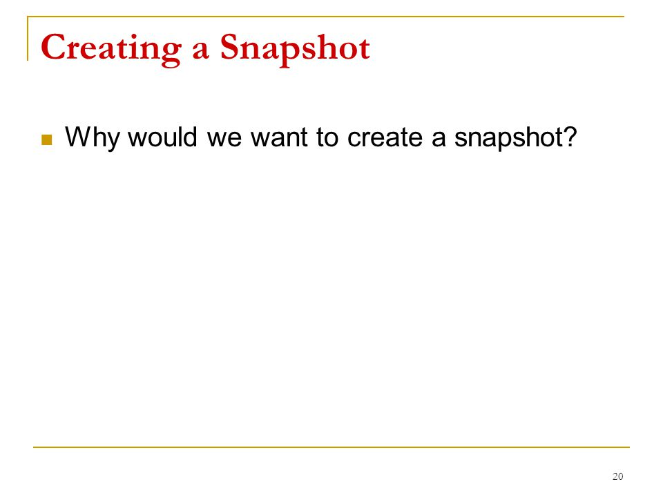 Creating a Snapshot Why would we want to create a snapshot 20