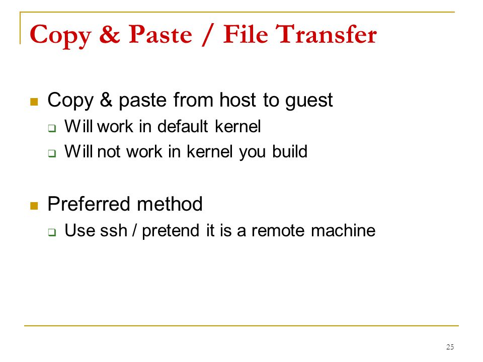 Copy & Paste / File Transfer Copy & paste from host to guest  Will work in default kernel  Will not work in kernel you build Preferred method  Use ssh / pretend it is a remote machine 25