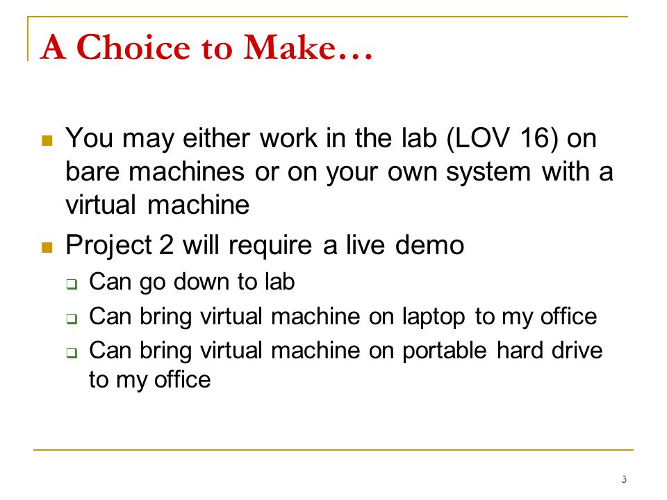 A Choice to Make… You may either work in the lab (LOV 16) on bare machines or on your own system with a virtual machine Project 2 will require a live demo  Can go down to lab  Can bring virtual machine on laptop to my office  Can bring virtual machine on portable hard drive to my office 3