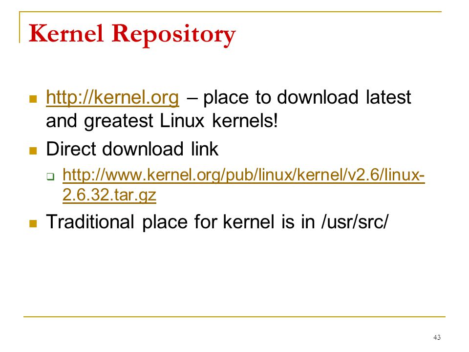 Kernel Repository http://kernel.org – place to download latest and greatest Linux kernels.