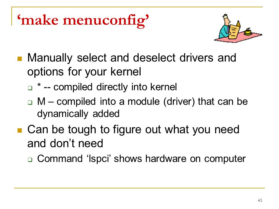 'make menuconfig' Manually select and deselect drivers and options for your kernel  * -- compiled directly into kernel  M – compiled into a module (driver) that can be dynamically added Can be tough to figure out what you need and don't need  Command 'lspci' shows hardware on computer 45