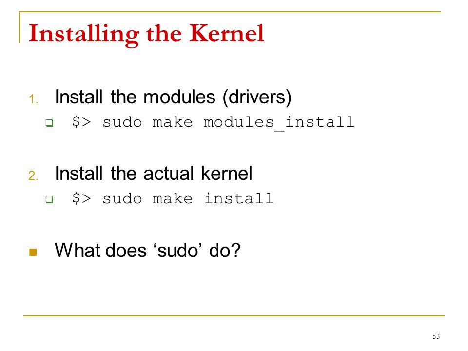 Installing the Kernel 1. Install the modules (drivers)  $> sudo make modules_install 2.