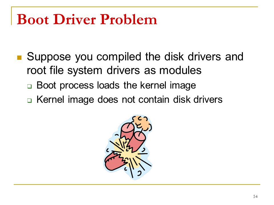 Boot Driver Problem Suppose you compiled the disk drivers and root file system drivers as modules  Boot process loads the kernel image  Kernel image does not contain disk drivers 54