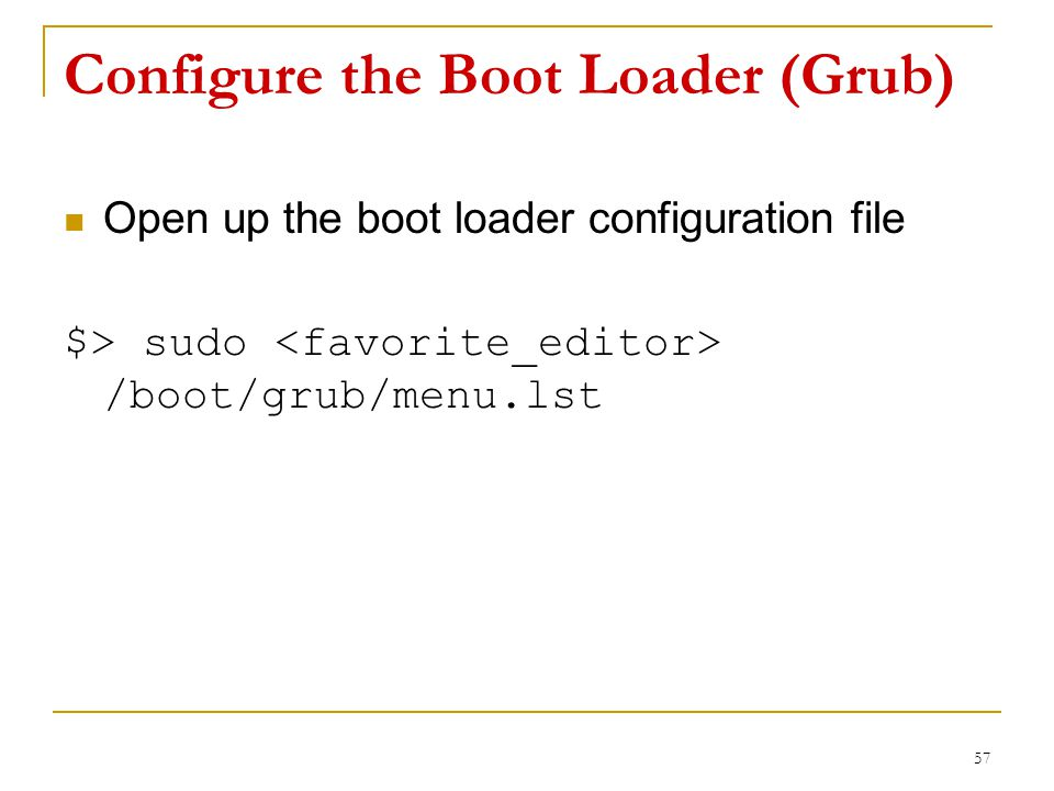 Configure the Boot Loader (Grub) Open up the boot loader configuration file $> sudo /boot/grub/menu.lst 57