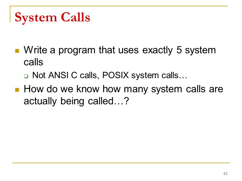 System Calls Write a program that uses exactly 5 system calls  Not ANSI C calls, POSIX system calls… How do we know how many system calls are actually being called….