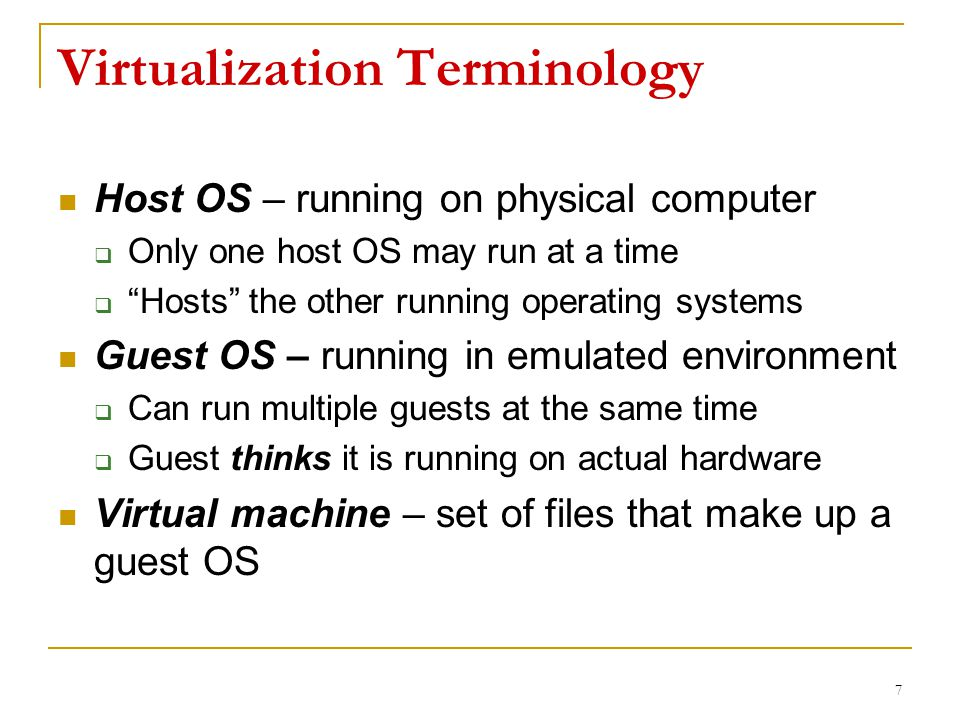 Virtualization Terminology Host OS – running on physical computer  Only one host OS may run at a time  Hosts the other running operating systems Guest OS – running in emulated environment  Can run multiple guests at the same time  Guest thinks it is running on actual hardware Virtual machine – set of files that make up a guest OS 7