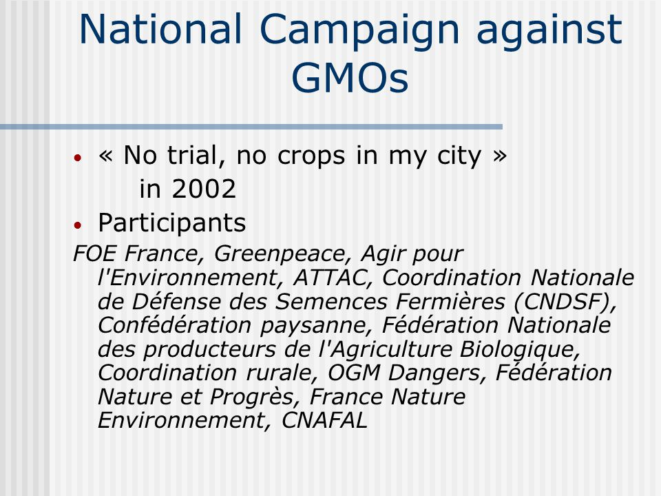 National Campaign against GMOs « No trial, no crops in my city » in 2002 Participants FOE France, Greenpeace, Agir pour l'Environnement, ATTAC, Coordi