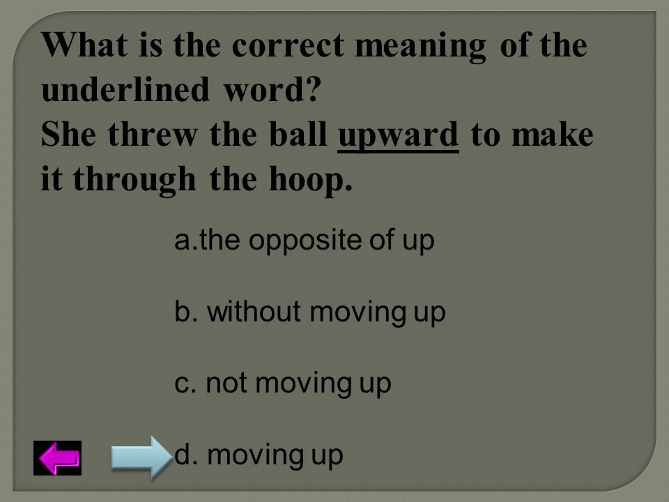What is the correct meaning of the underlined word? She threw the ball upward to make it through the hoop. a.the opposite of up b. without moving up c