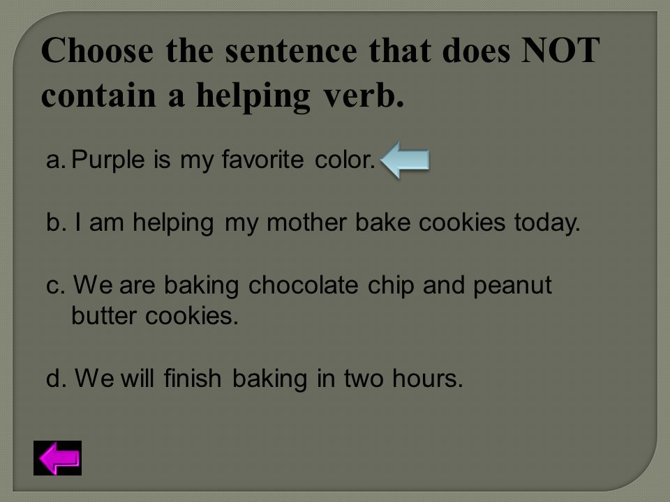Choose the sentence that does NOT contain a helping verb. a.Purple is my favorite color. b. I am helping my mother bake cookies today. c. We are bakin