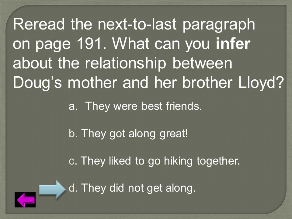 Reread the next-to-last paragraph on page 191. What can you infer about the relationship between Doug's mother and her brother Lloyd? a.They were best