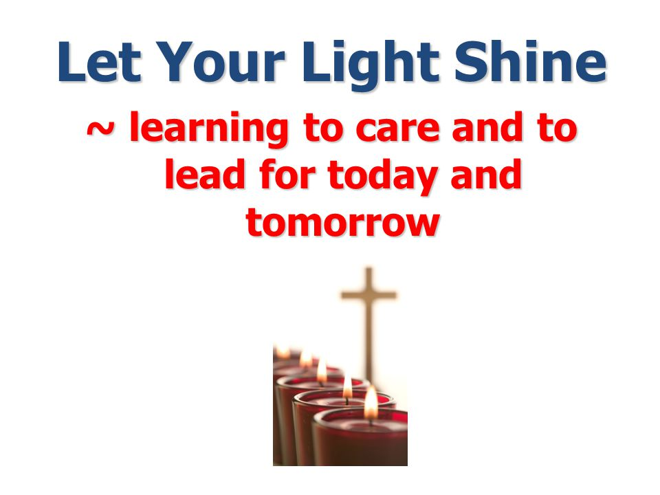 Let Your Light Shine ~ learning to care and to lead for today and tomorrow
