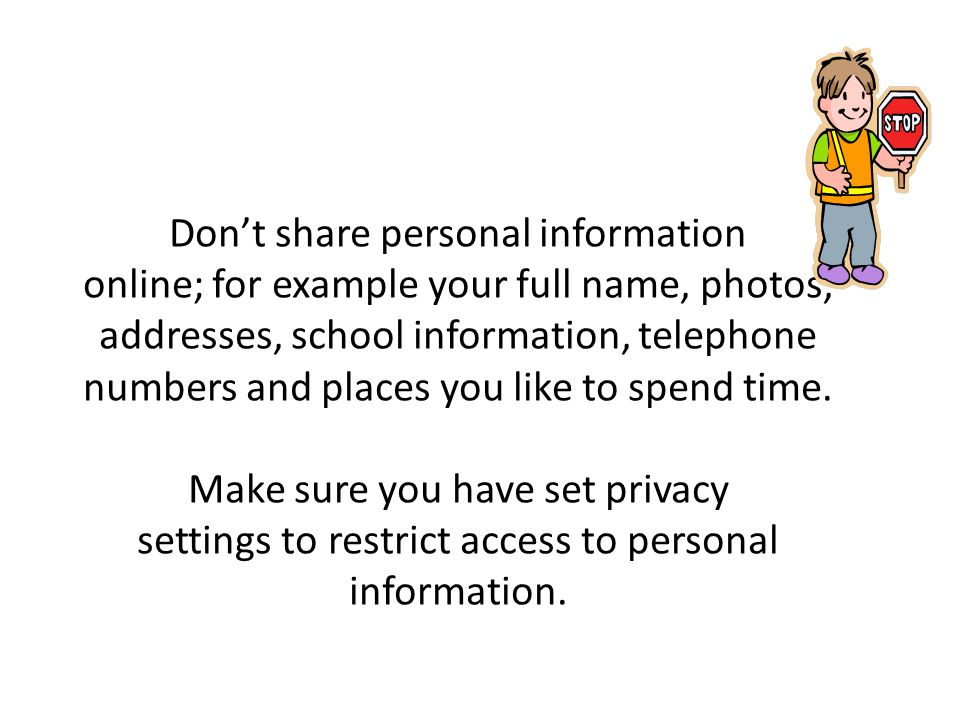 Don't share personal information online; for example your full name, photos, addresses, school information, telephone numbers and places you like to spend time.