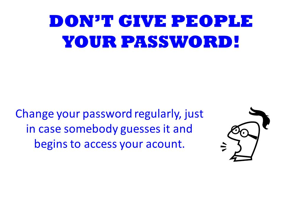 DON'T GIVE PEOPLE YOUR PASSWORD! Change your password regularly, just in case somebody guesses it and begins to access your acount.