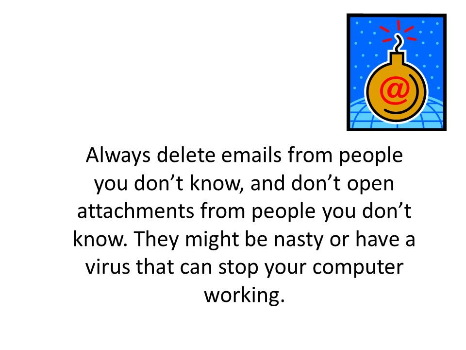 Always delete emails from people you don't know, and don't open attachments from people you don't know.