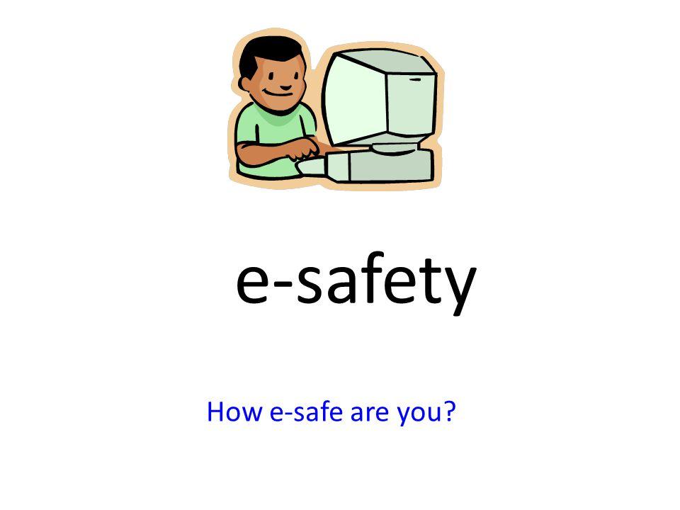e-safety How e-safe are you?