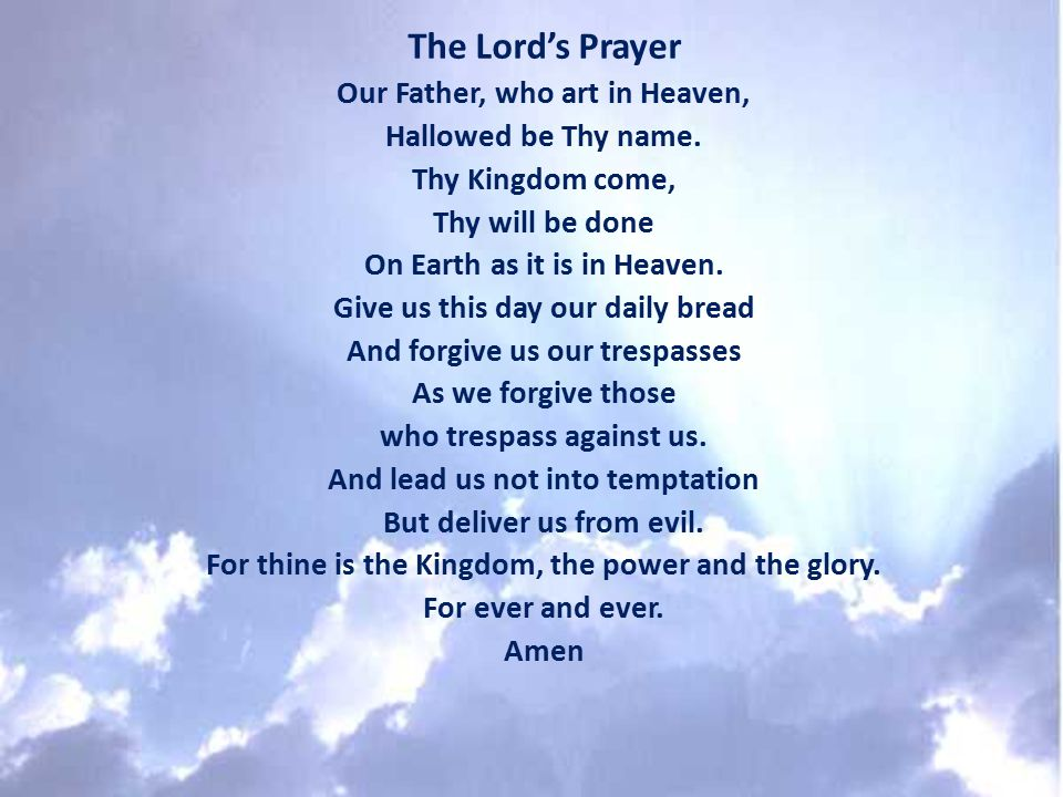 The Lord's Prayer Our Father, who art in Heaven, Hallowed be Thy name. Thy Kingdom come, Thy will be done On Earth as it is in Heaven. Give us this da