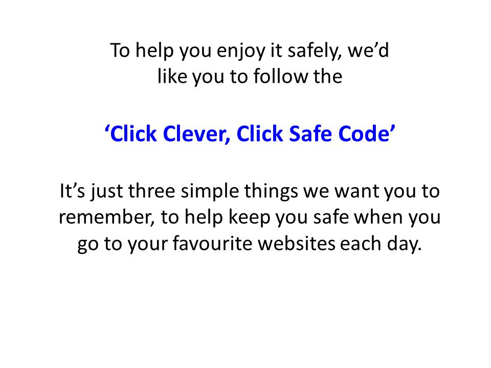 To help you enjoy it safely, we'd like you to follow the 'Click Clever, Click Safe Code' It's just three simple things we want you to remember, to hel