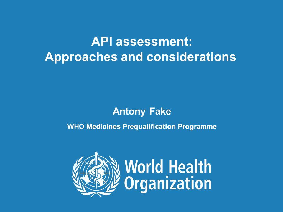 API assessment: Approaches and considerations, 19 January 2011 1 |1 | API assessment: Approaches and considerations Antony Fake WHO Medicines Prequalification Programme