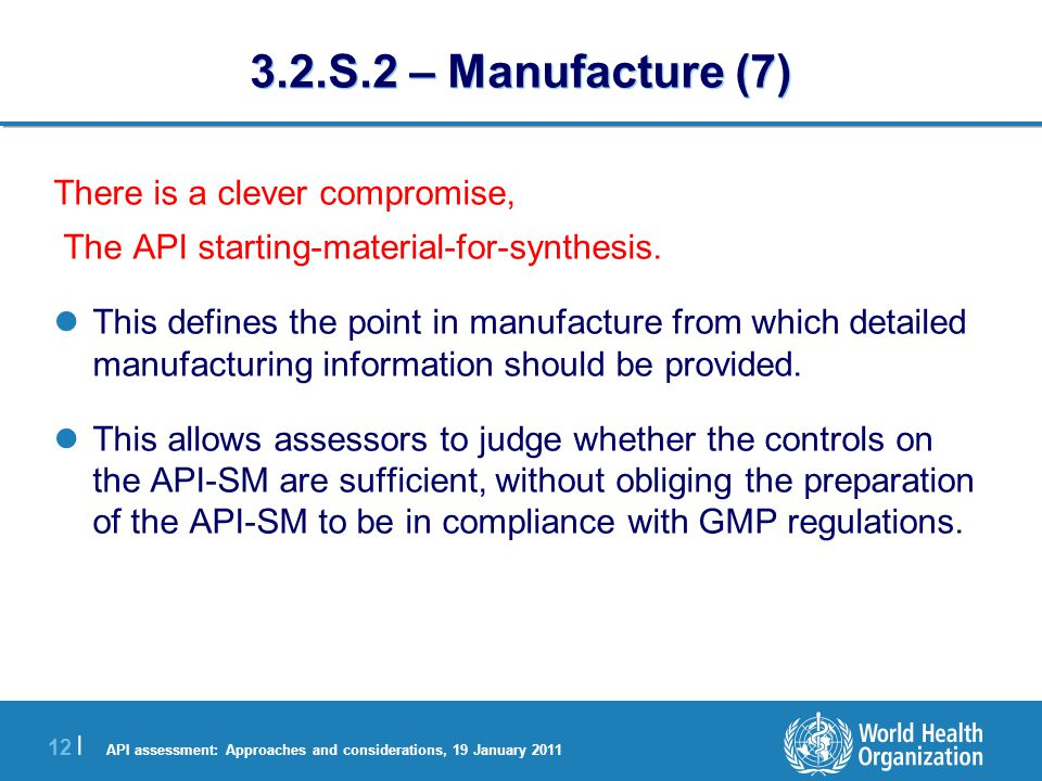 API assessment: Approaches and considerations, 19 January 2011 12 | 3.2.S.2 – Manufacture (7) There is a clever compromise, The API starting-material-for-synthesis.