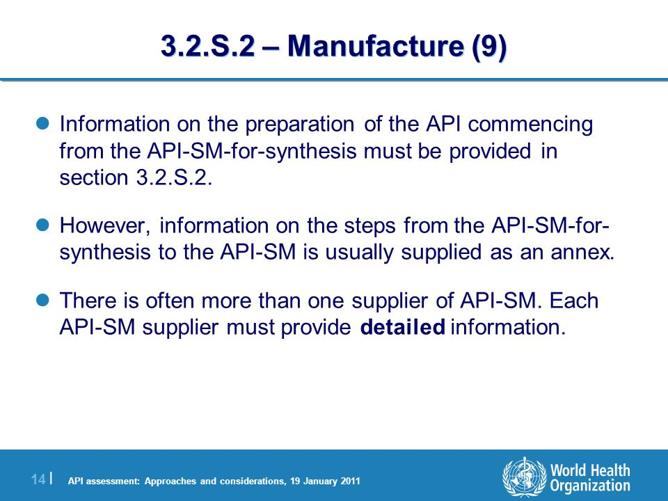 API assessment: Approaches and considerations, 19 January 2011 14 | 3.2.S.2 – Manufacture (9) Information on the preparation of the API commencing from the API-SM-for-synthesis must be provided in section 3.2.S.2.