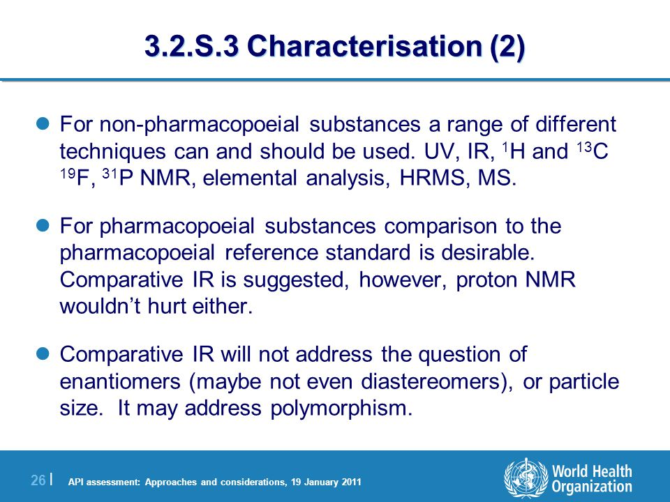 API assessment: Approaches and considerations, 19 January 2011 26 | 3.2.S.3 Characterisation (2) For non-pharmacopoeial substances a range of different techniques can and should be used.