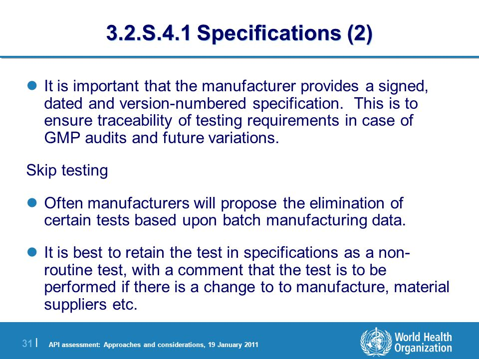 API assessment: Approaches and considerations, 19 January 2011 31 | 3.2.S.4.1 Specifications (2) It is important that the manufacturer provides a signed, dated and version-numbered specification.