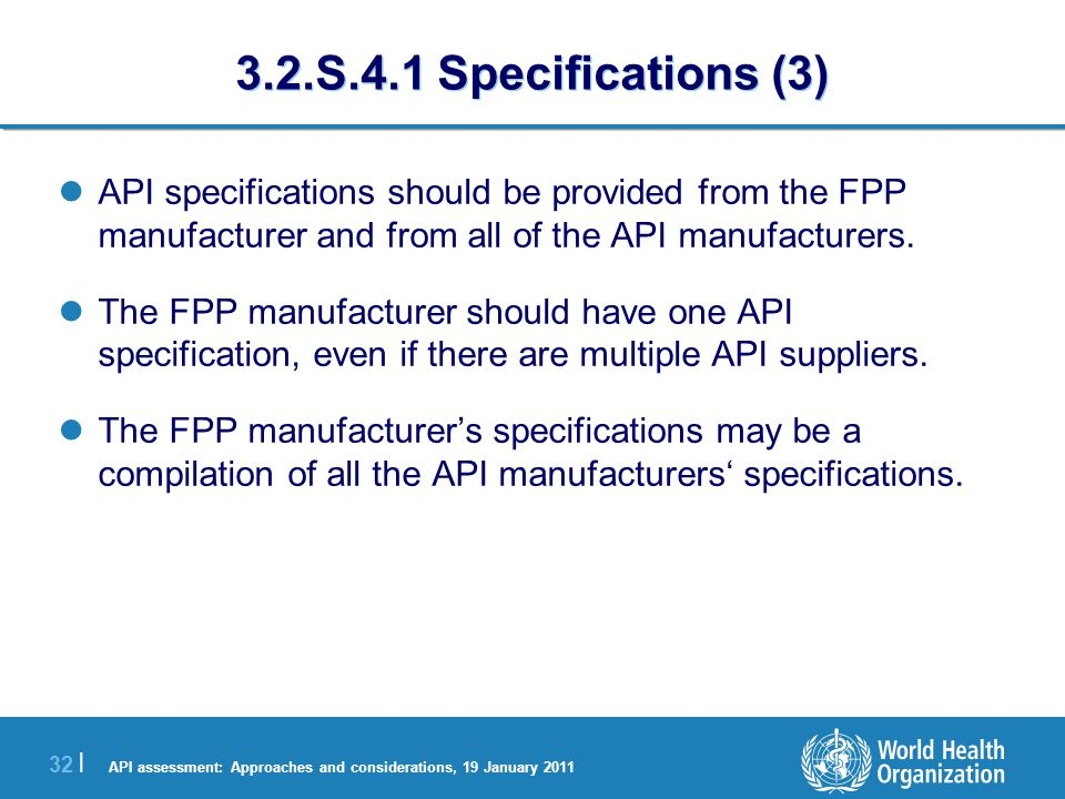 API assessment: Approaches and considerations, 19 January 2011 32 | 3.2.S.4.1 Specifications (3) API specifications should be provided from the FPP manufacturer and from all of the API manufacturers.