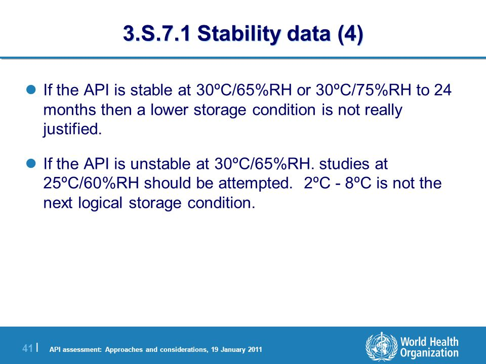 API assessment: Approaches and considerations, 19 January 2011 41 | 3.S.7.1 Stability data (4) If the API is stable at 30ºC/65%RH or 30ºC/75%RH to 24 months then a lower storage condition is not really justified.