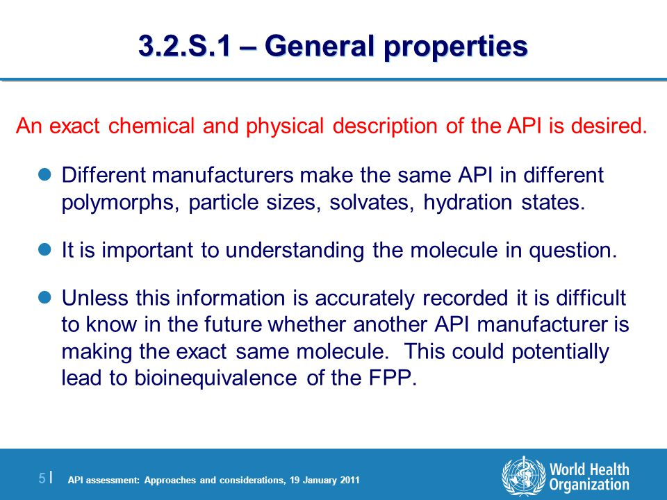 API assessment: Approaches and considerations, 19 January 2011 5 |5 | 3.2.S.1 – General properties Different manufacturers make the same API in different polymorphs, particle sizes, solvates, hydration states.