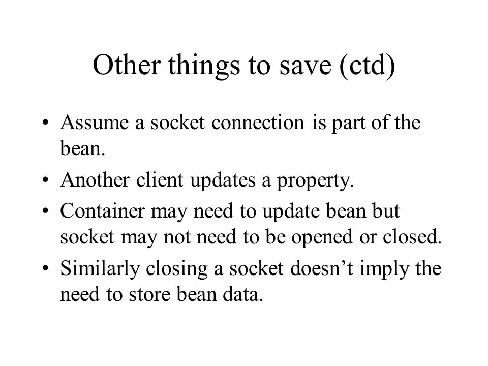 Other things to save (ctd) Assume a socket connection is part of the bean.