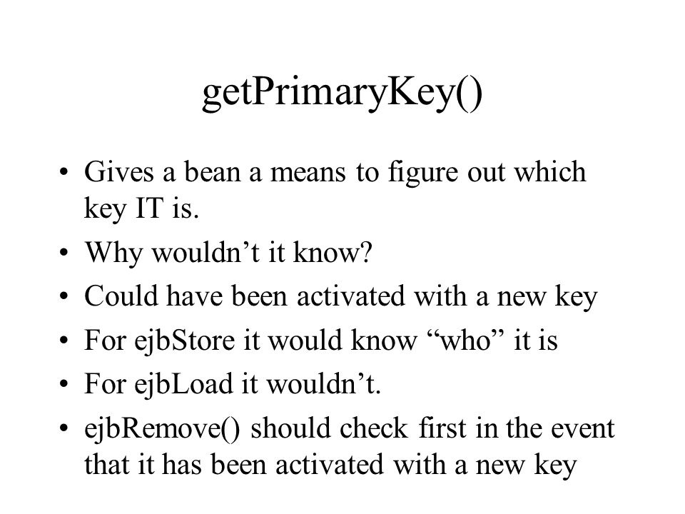 getPrimaryKey() Gives a bean a means to figure out which key IT is. Why wouldn't it know? Could have been activated with a new key For ejbStore it wou
